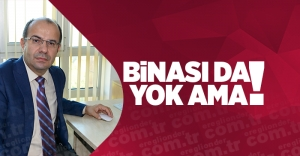 BİNASI DA YOK AMA !