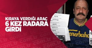 KİRAYA VERDİĞİ ARAÇ 6 KEZ RADARA...