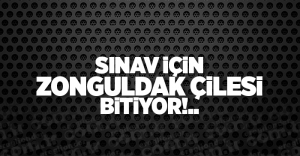 SINAV İÇİN ZONGULDAK ÇİLESİ BİTİYOR!..