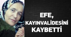 EFE, KAYINVALİDESİNİ KAYBETTİ